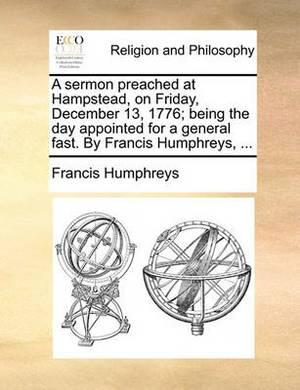 A Sermon Preached at Hampstead, on Friday, December 13, 1776; Being the Day Appointed for a General Fast. by Francis Humphreys, ...