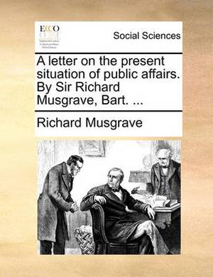 A Letter on the Present Situation of Public Affairs. by Sir Richard Musgrave, Bart. ...