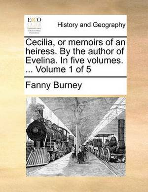 Cecilia, or Memoirs of an Heiress. by the Author of Evelina. in Five Volumes. ... Volume 1 of 5