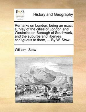 Remarks on London: Being an Exact Survey of the Cities of London and Westminster, Borough of Southwark, and the Suburbs and Liberties Contiguous to Them, ... by W. Stow.
