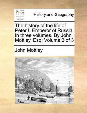 The History of the Life of Peter I. Emperor of Russia. in Three Volumes. by John Mottley, Esq; Volume 3 of 3