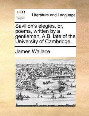Savillon's Elegies, Or, Poems, Written by a Gentleman, A.B. Late of the University of Cambridge.