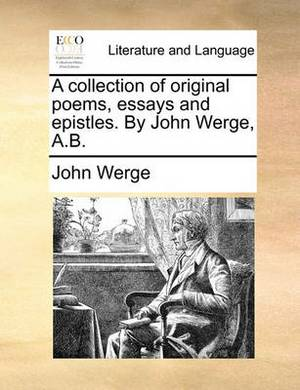 A Collection of Original Poems, Essays and Epistles. by John Werge, A.B.