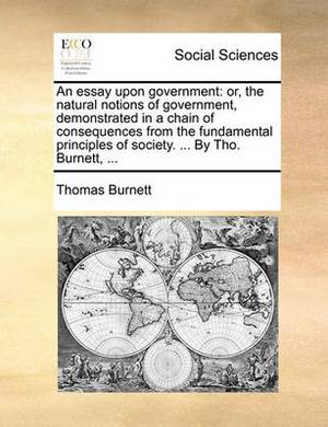 An Essay Upon Government: Or, the Natural Notions of Government, Demonstrated in a Chain of Consequences from the Fundamental Principles of Society. ... by Tho. Burnett, ...