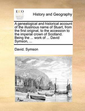 A Genealogical and Historical Account of the Illustrious Name of Stuart, from the First Original, to the Accession to the Imperial Crown of Scotland. Being the ... Work of ... David Symson, ...