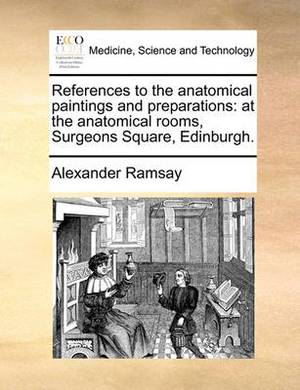 References to the Anatomical Paintings and Preparations: At the Anatomical Rooms, Surgeons Square, Edinburgh.