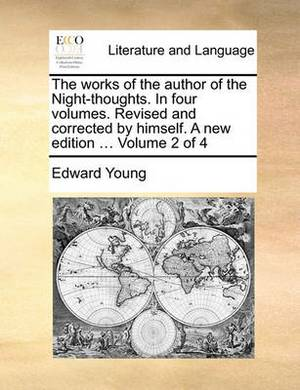The Works of the Author of the Night-Thoughts. in Four Volumes. Revised and Corrected by Himself. a New Edition ... Volume 2 of 4