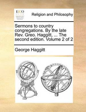 Sermons to Country Congregations. by the Late REV. Greo. Haggitt, ... the Second Edition. Volume 2 of 2