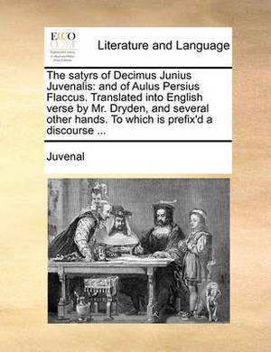The Satyrs of Decimus Junius Juvenalis: And of Aulus Persius Flaccus. Translated Into English Verse by Mr. Dryden, and Several Other Hands. to Which Is Prefix'd a Discourse ...