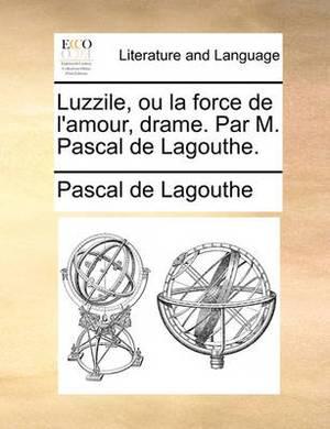 Luzzile, Ou La Force de L'Amour, Drame. Par M. Pascal de Lagouthe.