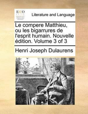 Le Compere Matthieu, Ou Les Bigarrures de L'Esprit Humain. Nouvelle Dition. Volume 3 of 3