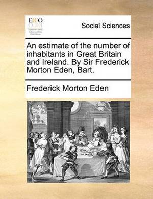 An Estimate of the Number of Inhabitants in Great Britain and Ireland. by Sir Frederick Morton Eden, Bart.