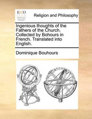 Ingenious Thoughts of the Fathers of the Church. Collected by Bohours in French. Translated Into English.