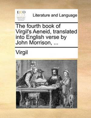 The Fourth Book of Virgil's Aeneid, Translated Into English Verse by John Morrison, ...