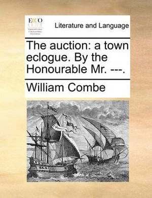 The Auction: A Town Eclogue. by the Honourable Mr. ---.