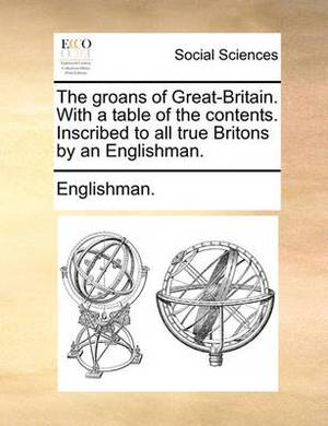 The Groans of Great-Britain. with a Table of the Contents. Inscribed to All True Britons by an Englishman.