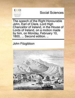 The Speech of the Right Honourable John, Earl of Clare, Lord High Chancellor of Ireland, in the House of Lords of Ireland, on a Motion Made by Him, on Monday, February 10, 1800, ... Second Edition. ..