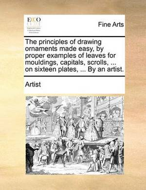 The Principles of Drawing Ornaments Made Easy, by Proper Examples of Leaves for Mouldings, Capitals, Scrolls, ... on Sixteen Plates, ... by an Artist.