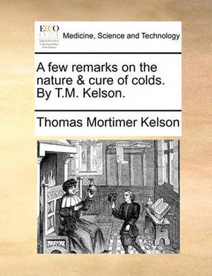 A Few Remarks on the Nature & Cure of Colds. by T.M. Kelson.