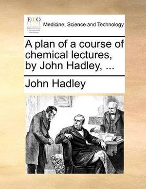 A Plan of a Course of Chemical Lectures, by John Hadley, ...