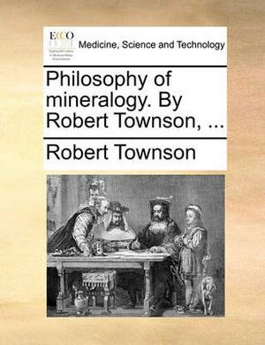 Philosophy of Mineralogy. by Robert Townson, ...