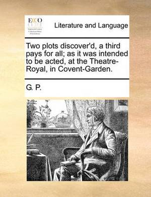 Two Plots Discover'd, a Third Pays for All; As It Was Intended to Be Acted, at the Theatre-Royal, in Covent-Garden.