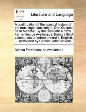 A Continuation of the Comical History of the Most Ingenious Knight, Don Quixote de La Mancha. by the Licentiate Alonzo Fernandez de Avellaneda. Being a Third Volume; Never Before Printed in English. ... Translated by Captain John Stevens.