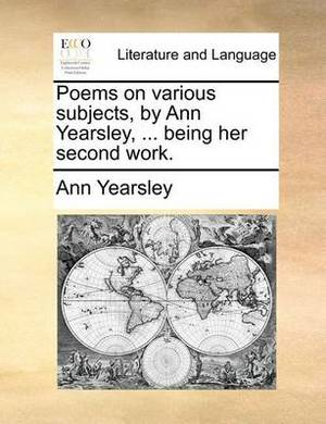 Poems on Various Subjects, by Ann Yearsley, ... Being Her Second Work.