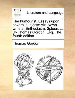 The Humourist. Essays Upon Several Subjects: Viz. News-Writers. Enthusiasm. Spleen. ... by Thomas Gordon, Esq. the Fourth Edition.