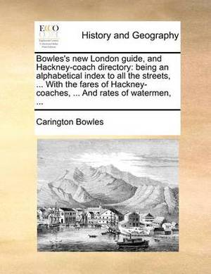 Bowles's New London Guide, and Hackney-Coach Directory: Being an Alphabetical Index to All the Streets, ... with the Fares of Hackney-Coaches, ... and Rates of Watermen, ...