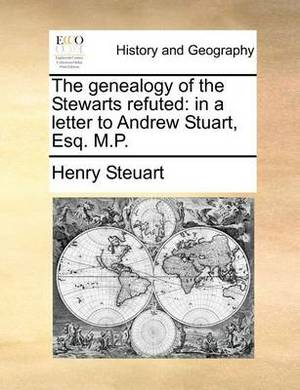 The Genealogy of the Stewarts Refuted: In a Letter to Andrew Stuart, Esq. M.P.