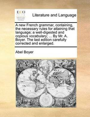 A New French Grammar, Containing, the Necessary Rules for Attaining That Language; A Well-Digested and Copious Vocabulary; ... by Mr. A. Boyer. the Last Edition Carefully Corrected and Enlarged.