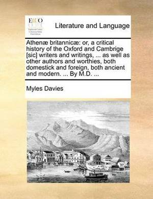 Athenae Britannicae: Or, a Critical History of the Oxford and Cambrige [Sic] Writers and Writings, ... as Well as Other Authors and Worthies, Both Domestick and Foreign, Both Ancient and Modern. ... by M.D. ...