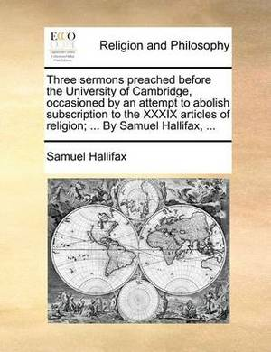 Three Sermons Preached Before the University of Cambridge, Occasioned by an Attempt to Abolish Subscription to the XXXIX Articles of Religion; ... by Samuel Hallifax, ...