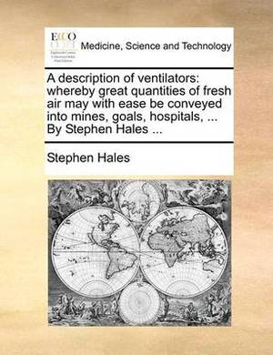 A Description of Ventilators: Whereby Great Quantities of Fresh Air May with Ease Be Conveyed Into Mines, Goals, Hospitals, ... by Stephen Hales ...