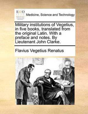 Military Institutions of Vegetius, in Five Books, Translated from the Original Latin. with a Preface and Notes. by Lieutenant John Clarke.