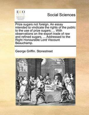 Prize Sugars Not Foreign. an Essay Intended to Vindicate the Rights of the Public to the Use of Prize Sugars; ... with Observations on the Export Trade of Raw and Refined Sugars, ... Addressed to the Right Honourable Lord Viscount Beauchamp.