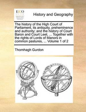 The History of the High Court of Parliament, Its Antiquity, Preheminence and Authority; And the History of Court Baron and Court Leet, ... Together with the Rights of Lords of Manors in Common Pastures, ... Volume 1 of 2