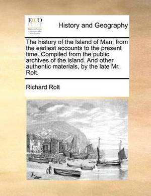 The History of the Island of Man; From the Earliest Accounts to the Present Time. Compiled from the Public Archives of the Island. and Other Authentic Materials, by the Late Mr. Rolt.