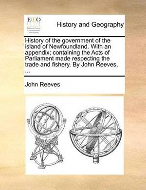 History of the Government of the Island of Newfoundland. with an Appendix; Containing the Acts of Parliament Made Respecting the Trade and Fishery. by John Reeves, ...