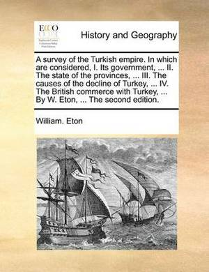 A Survey of the Turkish Empire. in Which Are Considered, I. Its Government, ... II. the State of the Provinces, ... III. the Causes of the Decline of Turkey, ... IV. the British Commerce with Turkey, ... by W. Eton, ... the Second Edition.