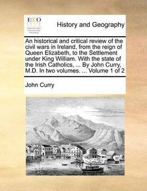 An Historical and Critical Review of the Civil Wars in Ireland, from the Reign of Queen Elizabeth, to the Settlement Under King William. with the State of the Irish Catholics, ... by John Curry, M.D. in Two Volumes. ... Volume 1 of 2