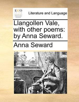 Llangollen Vale, with Other Poems: By Anna Seward.