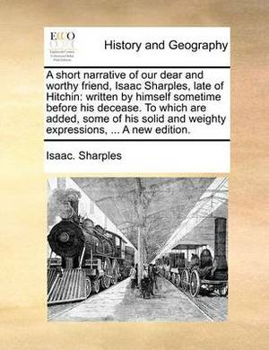 A Short Narrative of Our Dear and Worthy Friend, Isaac Sharples, Late of Hitchin: Written by Himself Sometime Before His Decease. to Which Are Added, Some of His Solid and Weighty Expressions, ... a New Edition.