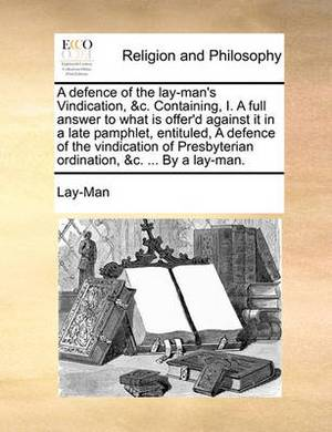 A Defence of the Lay-Man's Vindication, &C. Containing, I. a Full Answer to What Is Offer'd Against It in a Late Pamphlet, Entituled, a Defence of the Vindication of Presbyterian Ordination, &C. ... by a Lay-Man.