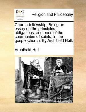 Church-Fellowship. Being an Essay on the Principles, Obligations, and Ends of the Communion of Saints, in the Gospel-Church. by Archibald Hall.