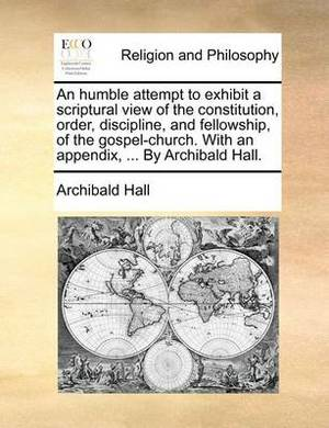 An Humble Attempt to Exhibit a Scriptural View of the Constitution, Order, Discipline, and Fellowship, of the Gospel-Church. with an Appendix, ... by Archibald Hall.