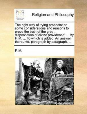 The Right Way of Trying Prophets: Or, Some Considerations and Reasons to Prove the Truth of the Great Dispensation of Divine Providence; ... by F. M. ... to Which Is Added, an Answer Thereunto, Paragraph by Paragraph, ...