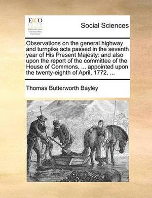 Observations on the General Highway and Turnpike Acts Passed in the Seventh Year of His Present Majesty: And Also Upon the Report of the Committee of the House of Commons, ... Appointed Upon the Twenty-Eighth of April, 1772, ...
