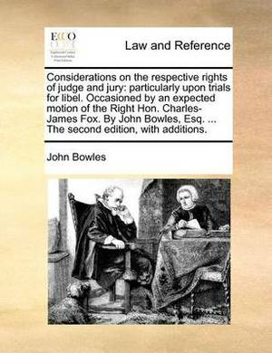 Considerations on the Respective Rights of Judge and Jury: Particularly Upon Trials for Libel. Occasioned by an Expected Motion of the Right Hon. Charles-James Fox. by John Bowles, Esq. ... the Second Edition, with Additions.
